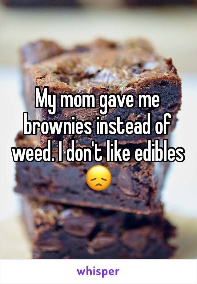 My mom gave me brownies instead of weed. I don't like edibles 😞