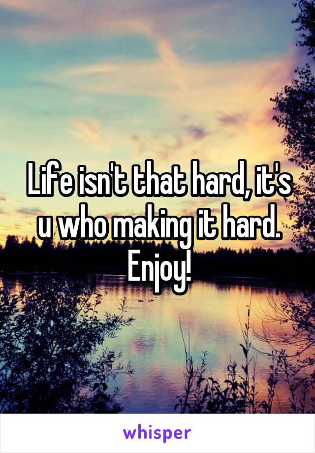 Life isn't that hard, it's u who making it hard. Enjoy!