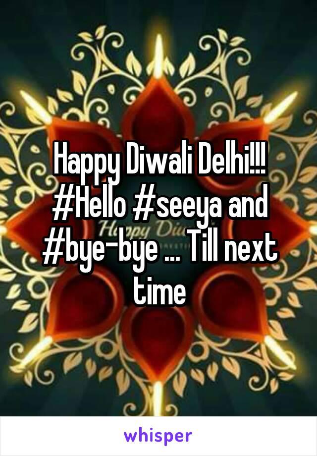 Happy Diwali Delhi!!! #Hello #seeya and #bye-bye ... Till next time