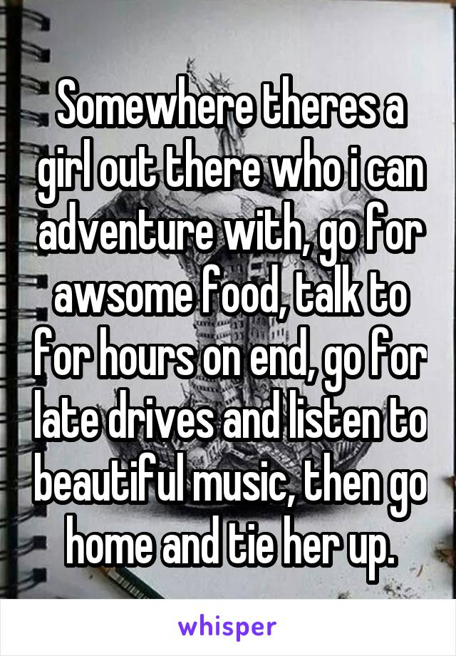 Somewhere theres a girl out there who i can adventure with, go for awsome food, talk to for hours on end, go for late drives and listen to beautiful music, then go home and tie her up.
