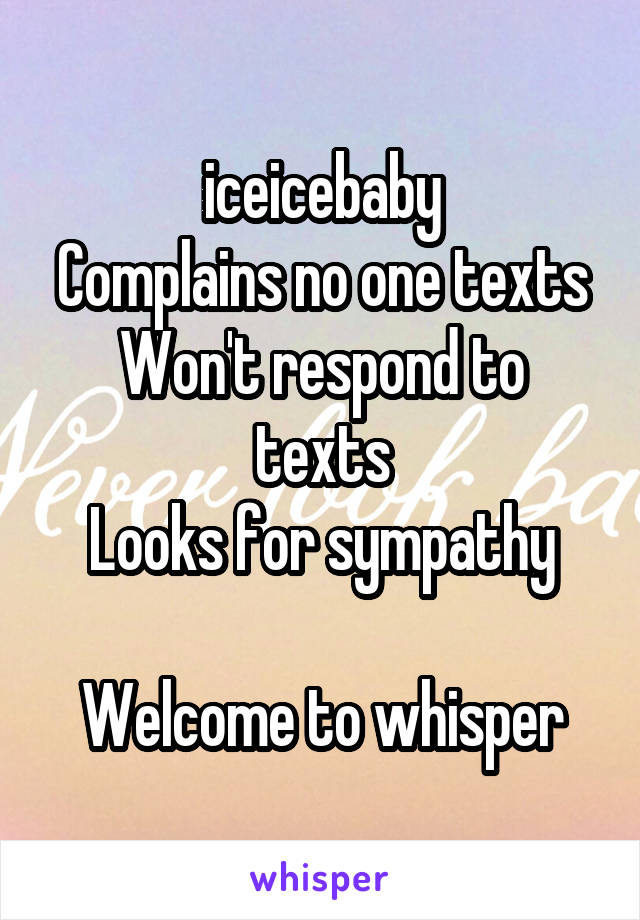 iceicebaby Complains no one texts Won't respond to texts Looks for sympathy  Welcome to whisper