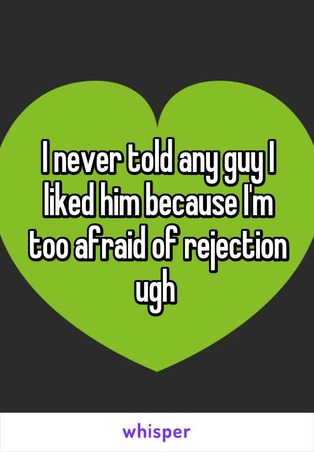 I never told any guy I liked him because I'm too afraid of rejection ugh