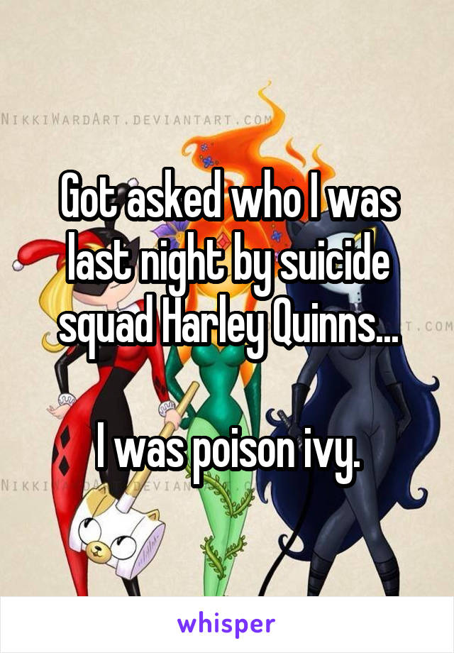 Got asked who I was last night by suicide squad Harley Quinns...  I was poison ivy.