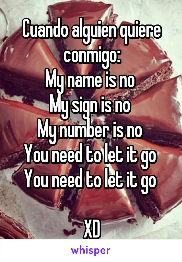 Cuando alguien quiere conmigo: My name is no  My sign is no  My number is no  You need to let it go  You need to let it go   XD