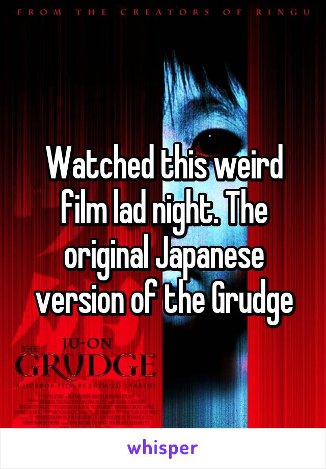 Watched this weird film lad night. The original Japanese version of the Grudge