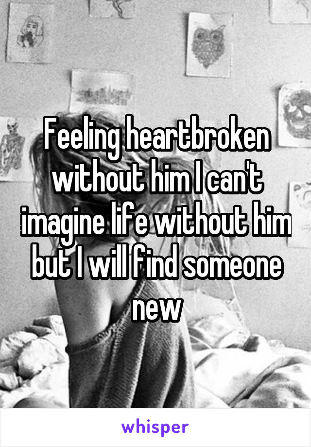 Feeling heartbroken without him I can't imagine life without him but I will find someone new