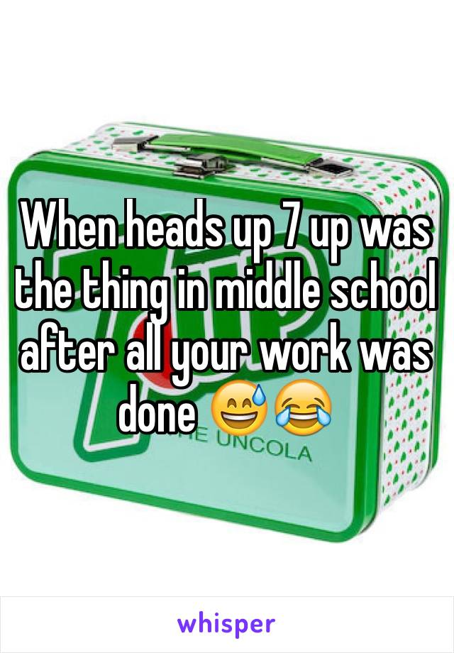 When heads up 7 up was the thing in middle school after all your work was done 😅😂