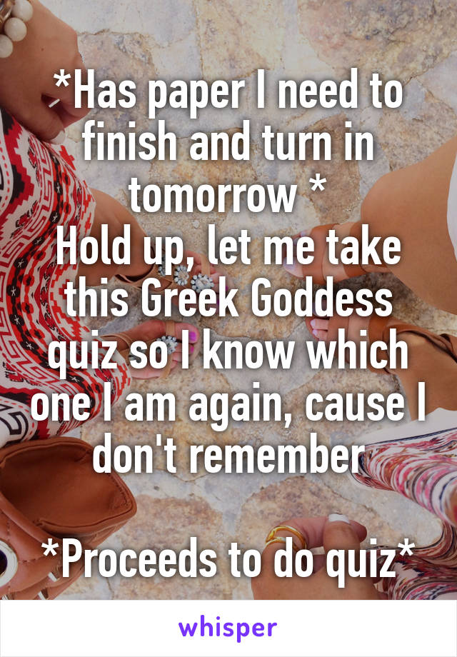 *Has paper I need to finish and turn in tomorrow * Hold up, let me take this Greek Goddess quiz so I know which one I am again, cause I don't remember  *Proceeds to do quiz*