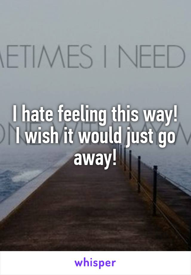 I hate feeling this way! I wish it would just go away!