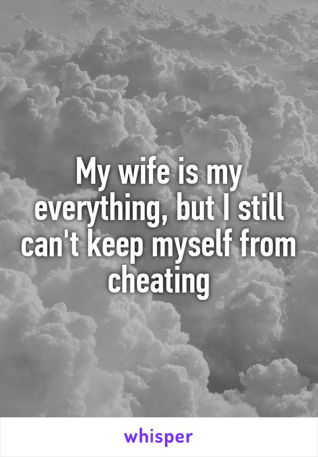 My wife is my everything, but I still can't keep myself from cheating