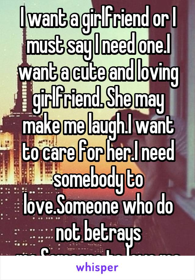 I want a girlfriend or I must say I need one.I want a cute and loving girlfriend. She may make me laugh.I want to care for her.I need somebody to love.Someone who do not betrays me.Someone to love me