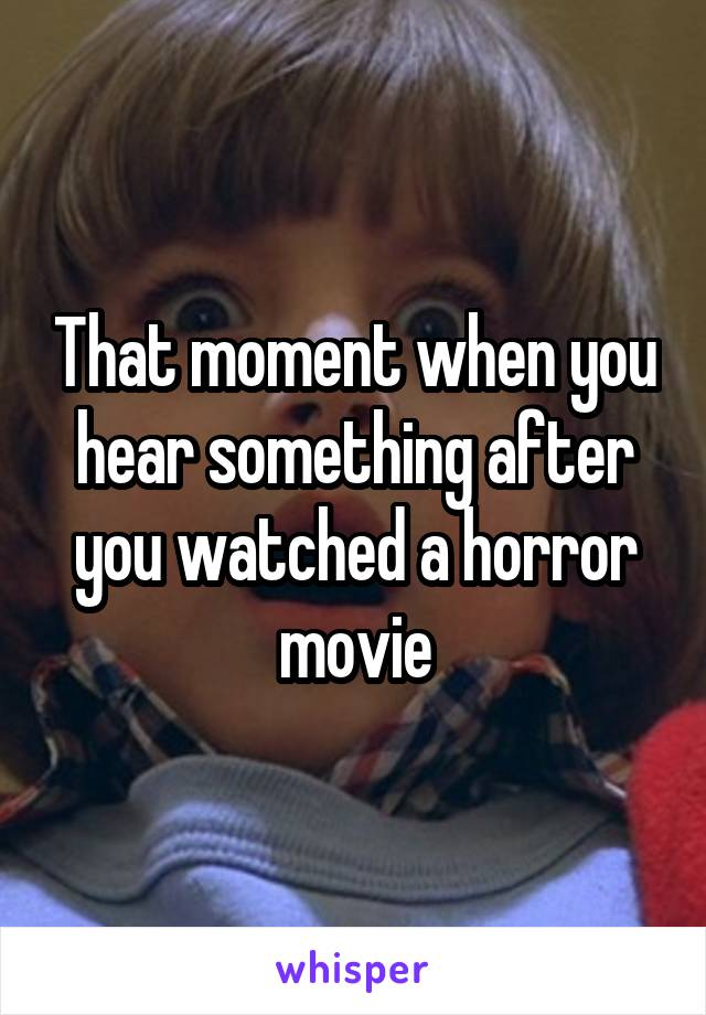 That moment when you hear something after you watched a horror movie