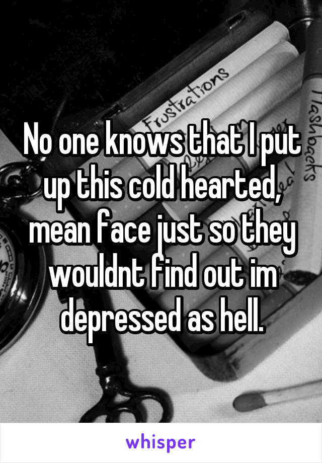 No one knows that I put up this cold hearted, mean face just so they wouldnt find out im depressed as hell.