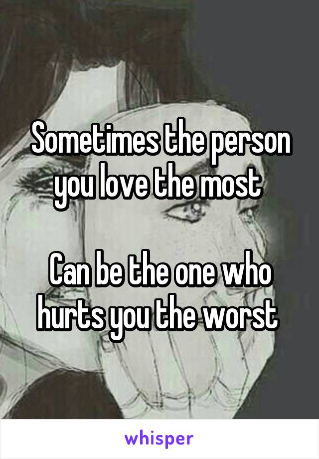 Sometimes the person you love the most   Can be the one who hurts you the worst
