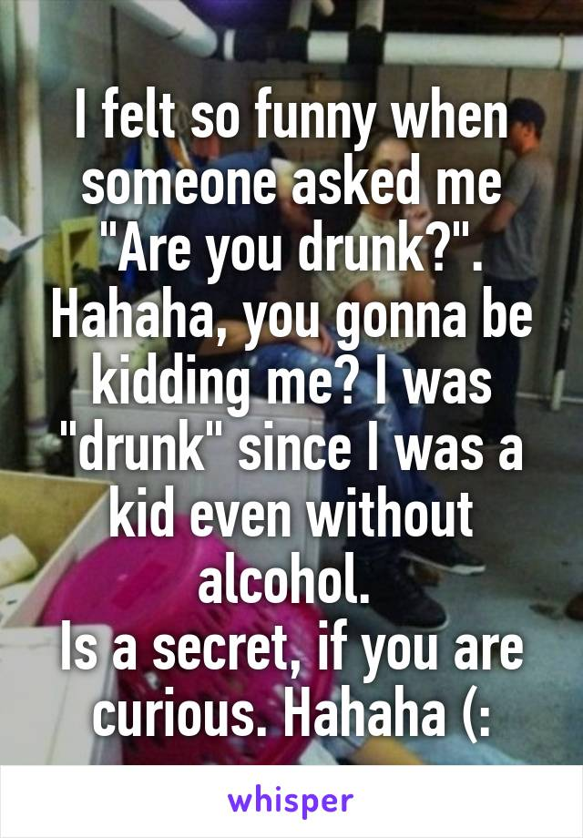 "I felt so funny when someone asked me ""Are you drunk?"". Hahaha, you gonna be kidding me? I was ""drunk"" since I was a kid even without alcohol.  Is a secret, if you are curious. Hahaha (:"