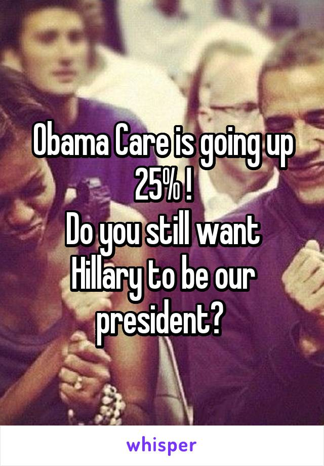 Obama Care is going up 25% ! Do you still want Hillary to be our president?