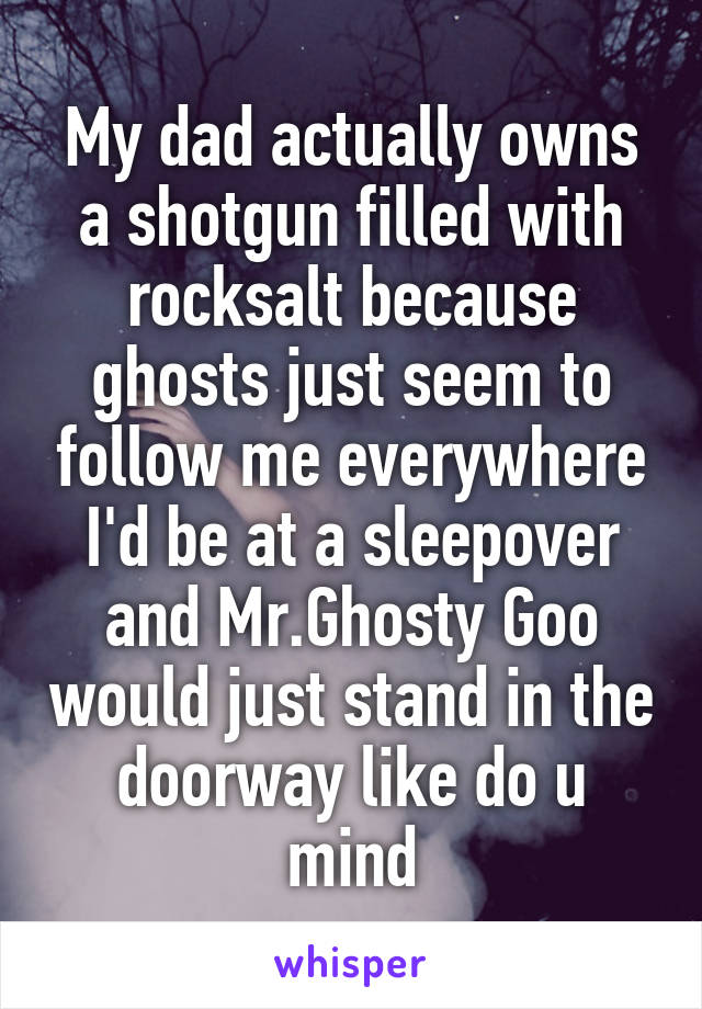 My dad actually owns a shotgun filled with rocksalt because ghosts just seem to follow me everywhere I'd be at a sleepover and Mr.Ghosty Goo would just stand in the doorway like do u mind