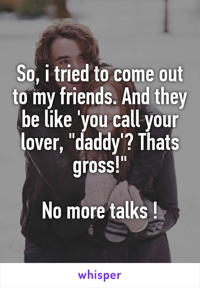 "So, i tried to come out to my friends. And they be like 'you call your lover, ""daddy'? Thats gross!""  No more talks !"