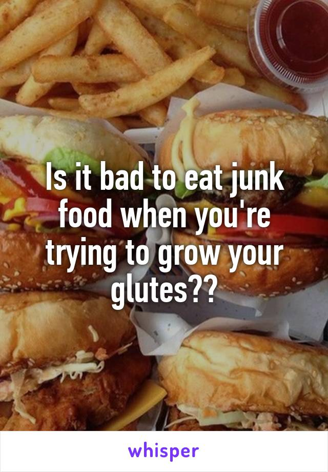 Is it bad to eat junk food when you're trying to grow your glutes??