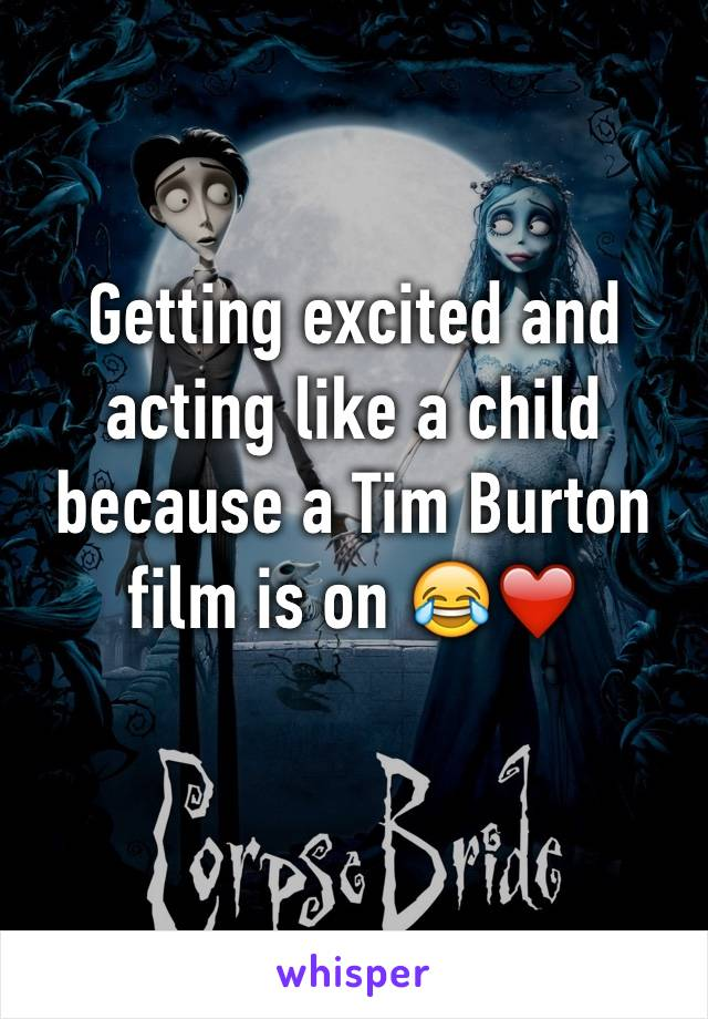 Getting excited and acting like a child because a Tim Burton film is on 😂❤️