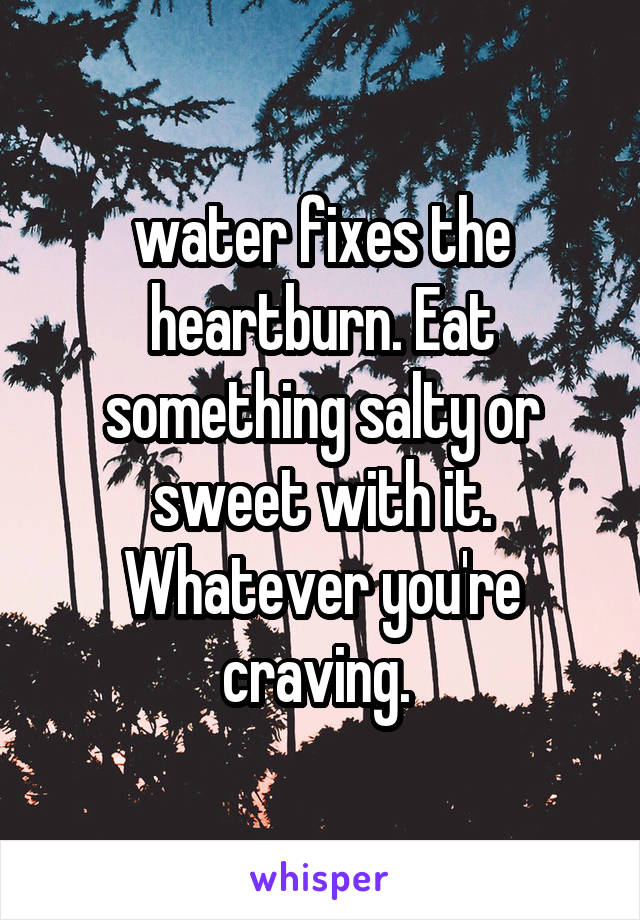 water fixes the heartburn. Eat something salty or sweet with it. Whatever you're craving.