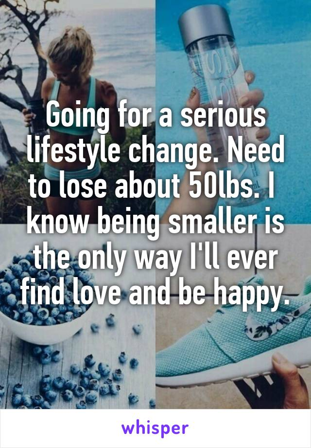 Going for a serious lifestyle change. Need to lose about 50lbs. I  know being smaller is the only way I'll ever find love and be happy.