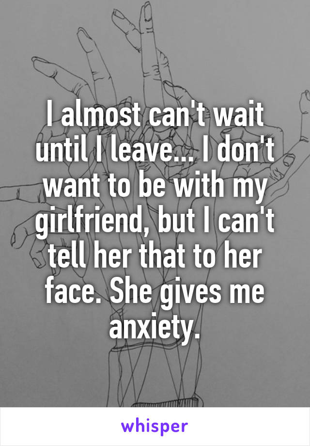 I almost can't wait until I leave... I don't want to be with my girlfriend, but I can't tell her that to her face. She gives me anxiety.