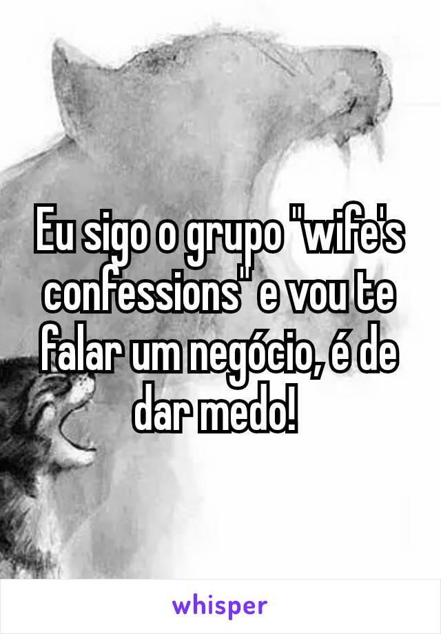 """Eu sigo o grupo """"wife's confessions"""" e vou te falar um negócio, é de dar medo!"""