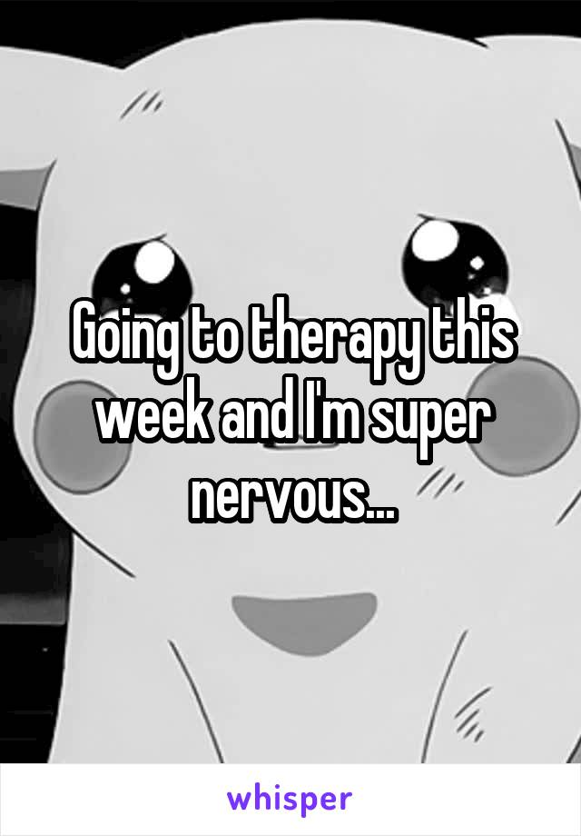 Going to therapy this week and I'm super nervous...