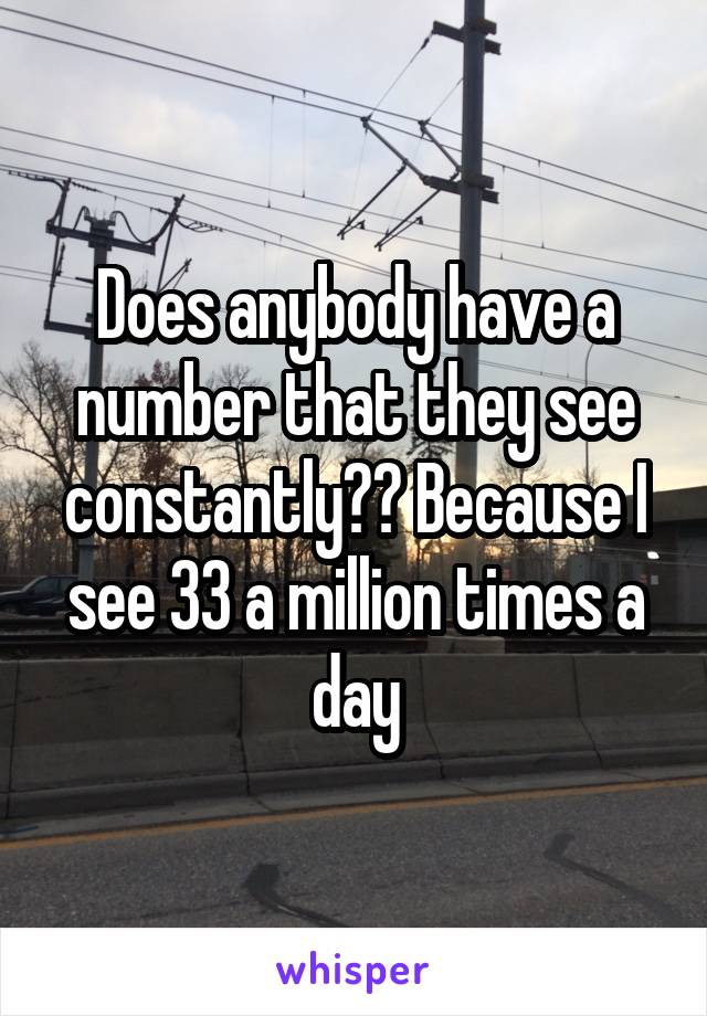 Does anybody have a number that they see constantly?? Because I see 33 a million times a day