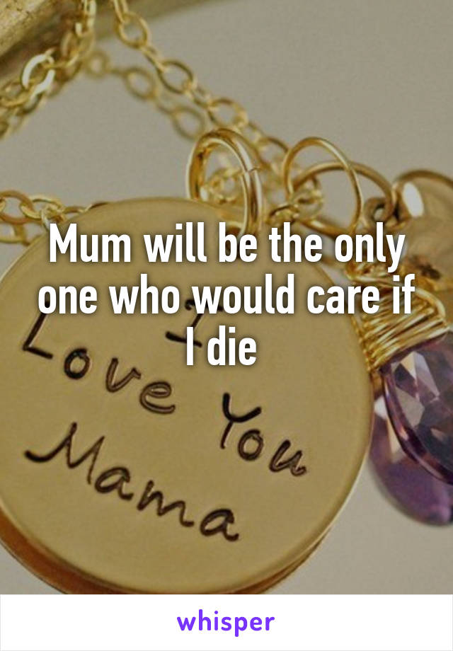 Mum will be the only one who would care if I die