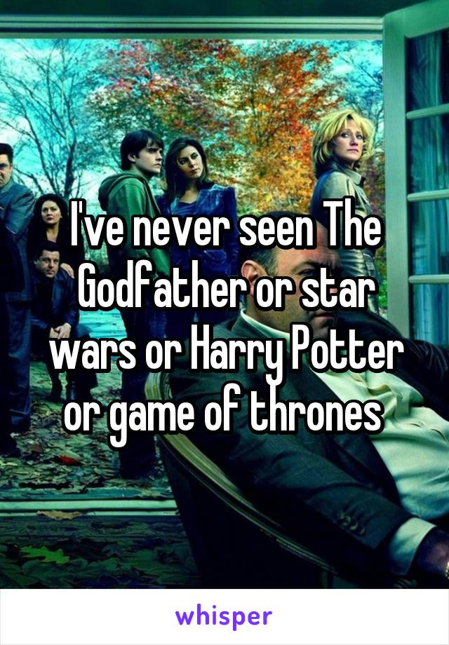 I've never seen The Godfather or star wars or Harry Potter or game of thrones