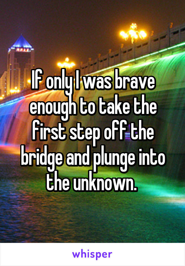 If only I was brave enough to take the first step off the bridge and plunge into the unknown.