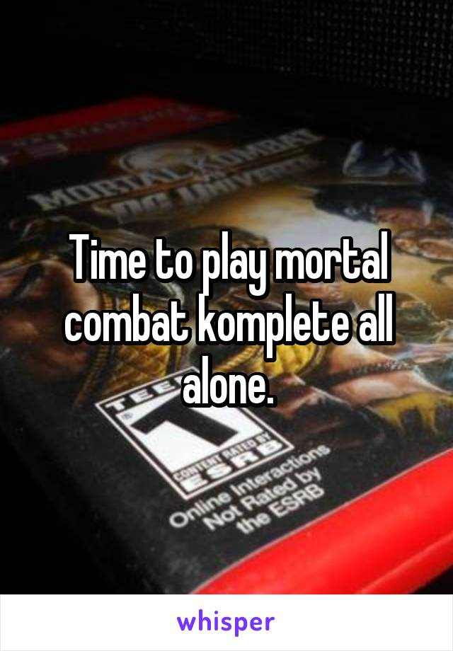 Time to play mortal combat komplete all alone.