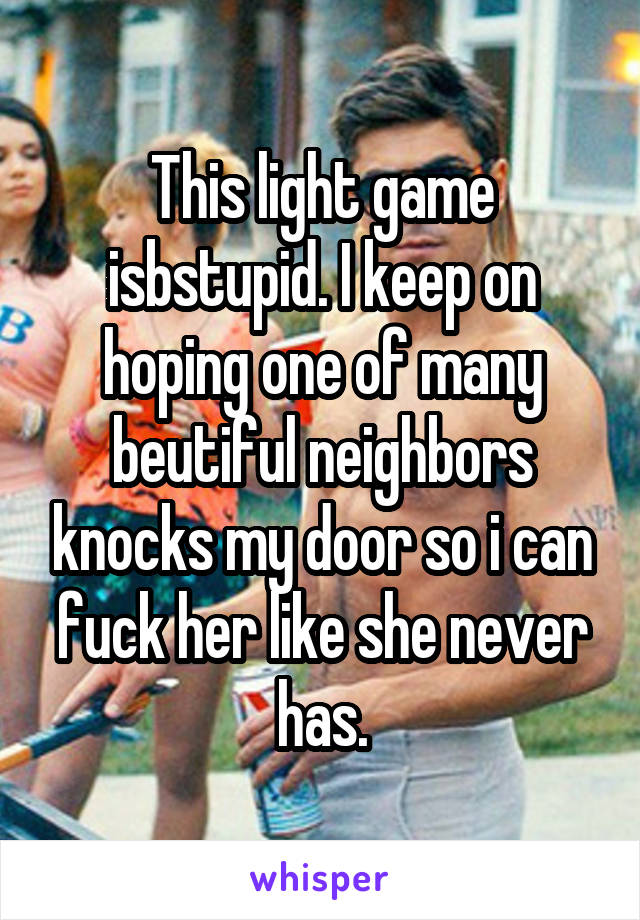 This light game isbstupid. I keep on hoping one of many beutiful neighbors knocks my door so i can fuck her like she never has.