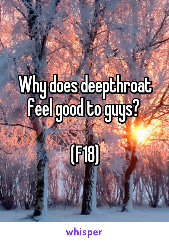 Why does deepthroat feel good to guys?   (F18)