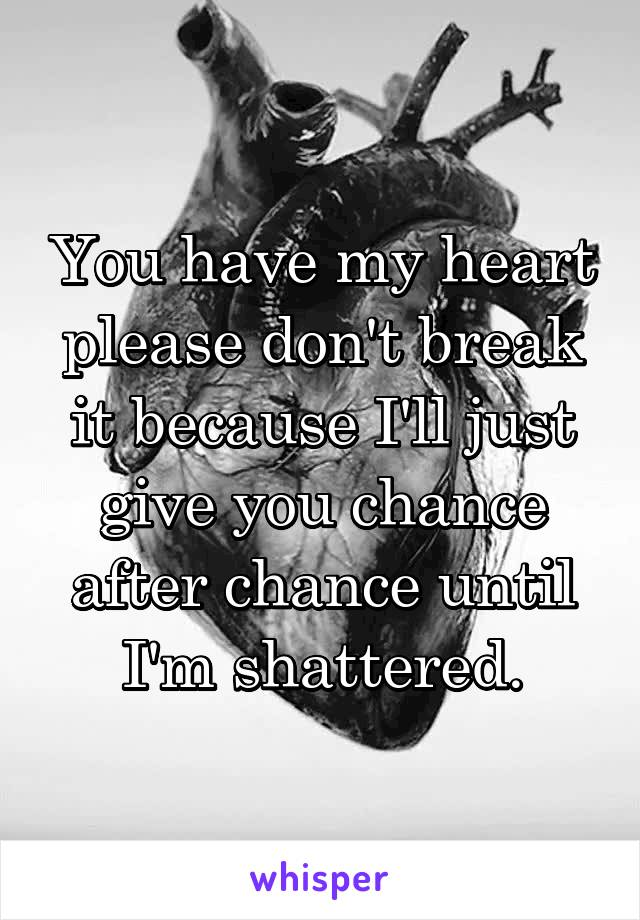 You have my heart please don't break it because I'll just give you chance after chance until I'm shattered.