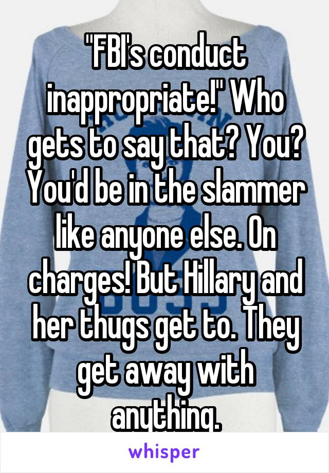 """""""FBI's conduct inappropriate!"""" Who gets to say that? You? You'd be in the slammer like anyone else. On charges! But Hillary and her thugs get to. They get away with anything."""