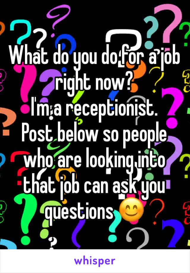 What do you do for a job right now? I'm a receptionist. Post below so people who are looking into that job can ask you questions 😊