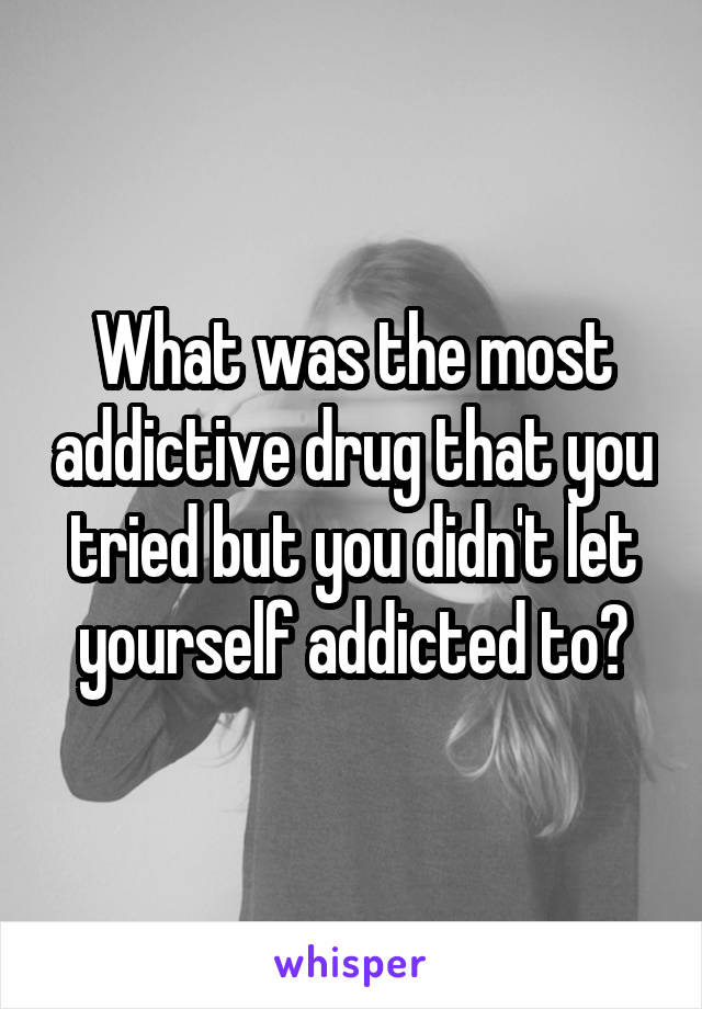 What was the most addictive drug that you tried but you didn't let yourself addicted to?