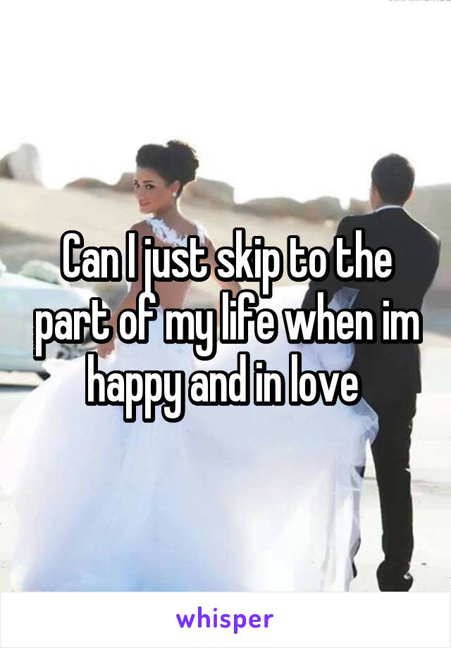 Can I just skip to the part of my life when im happy and in love