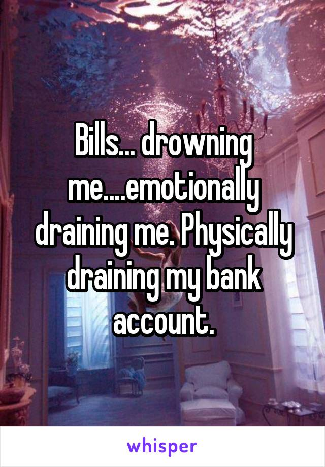 Bills... drowning me....emotionally draining me. Physically draining my bank account.