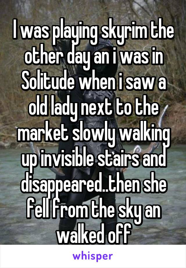I was playing skyrim the other day an i was in Solitude when i saw a old lady next to the market slowly walking up invisible stairs and disappeared..then she fell from the sky an walked off