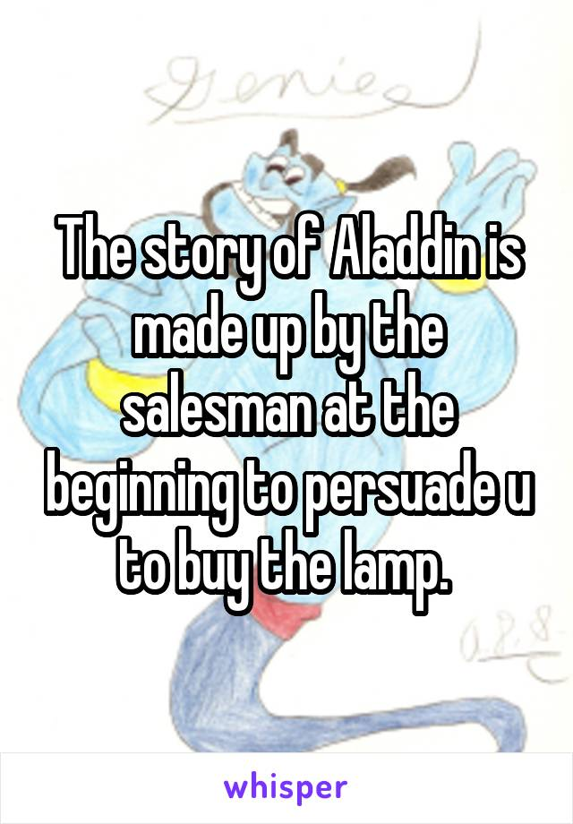 The story of Aladdin is made up by the salesman at the beginning to persuade u to buy the lamp.