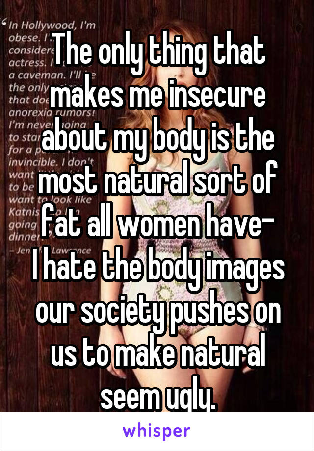 The only thing that makes me insecure about my body is the most natural sort of fat all women have- I hate the body images our society pushes on us to make natural seem ugly.
