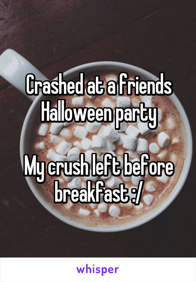 Crashed at a friends Halloween party  My crush left before breakfast :/