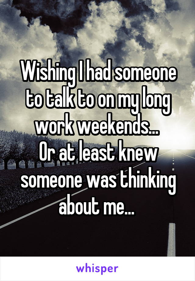 Wishing I had someone to talk to on my long work weekends...  Or at least knew someone was thinking about me...