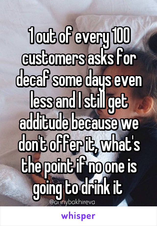 1 out of every 100 customers asks for decaf some days even less and I still get additude because we don't offer it, what's the point if no one is going to drink it