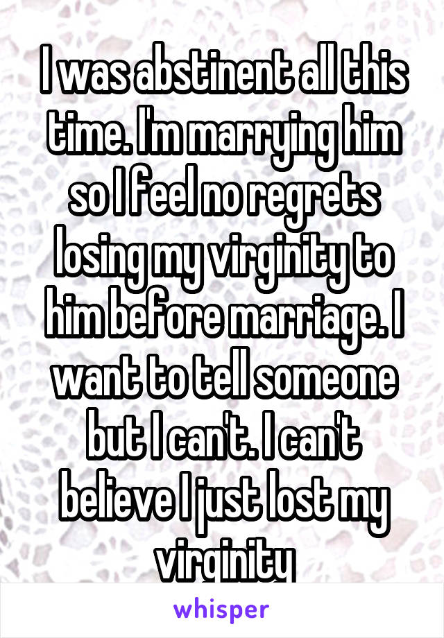 I was abstinent all this time. I'm marrying him so I feel no regrets losing my virginity to him before marriage. I want to tell someone but I can't. I can't believe I just lost my virginity