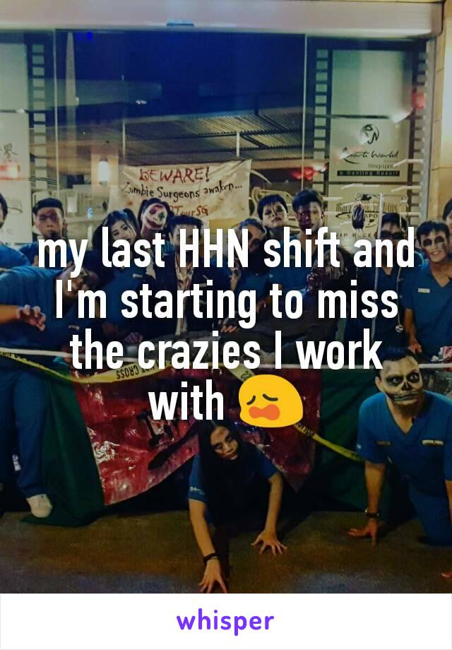 my last HHN shift and I'm starting to miss the crazies I work with 😩